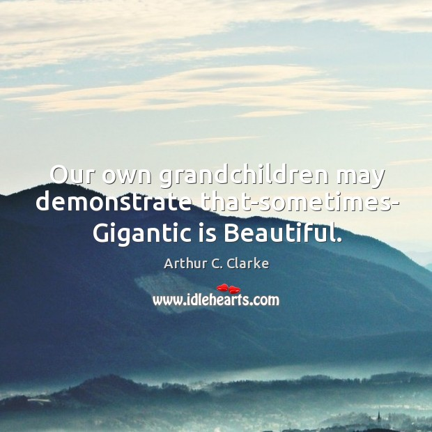 Our own grandchildren may demonstrate that-sometimes- Gigantic is Beautiful. Image