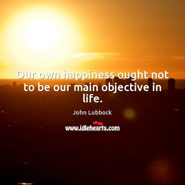 Our own happiness ought not to be our main objective in life. Image