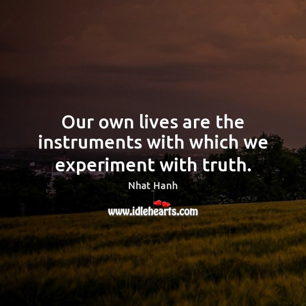 Our own lives are the instruments with which we experiment with truth. Nhat Hanh Picture Quote