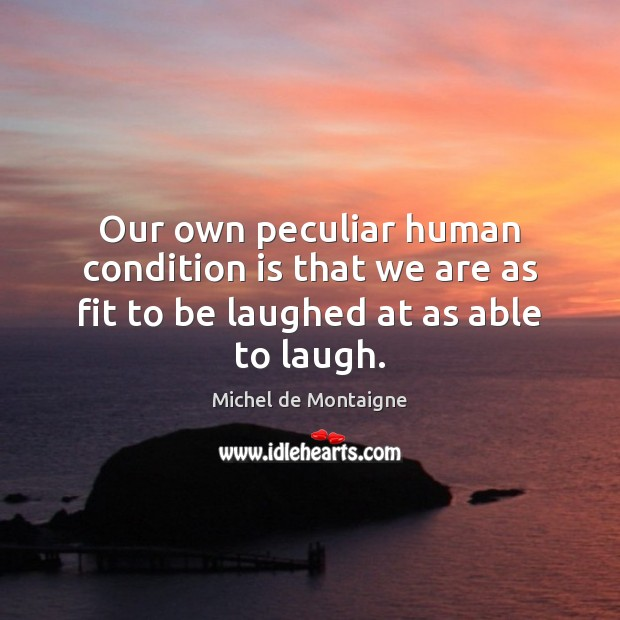 Image, Our own peculiar human condition is that we are as fit to be laughed at as able to laugh.