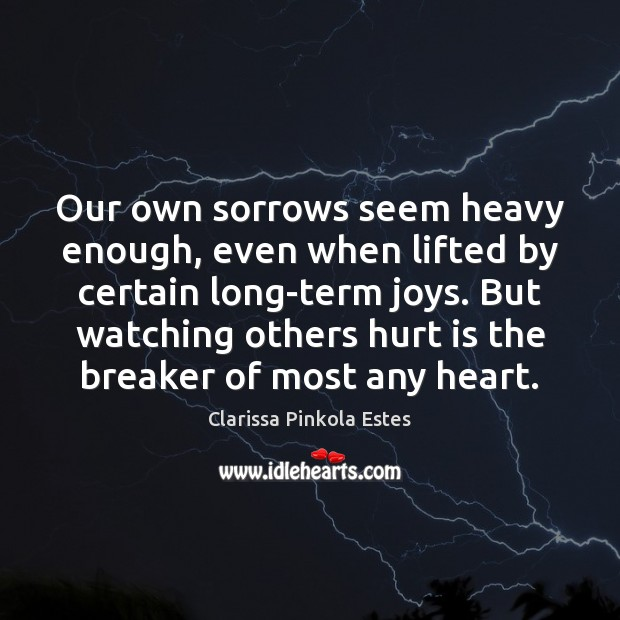 Our own sorrows seem heavy enough, even when lifted by certain long-term Clarissa Pinkola Estes Picture Quote