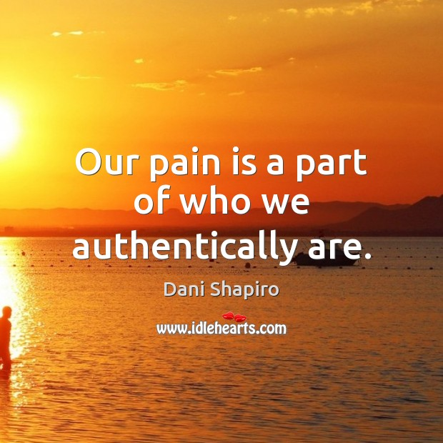 Our pain is a part of who we authentically are. Dani Shapiro Picture Quote