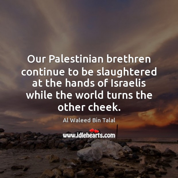 Our Palestinian brethren continue to be slaughtered at the hands of Israelis Al Waleed Bin Talal Picture Quote