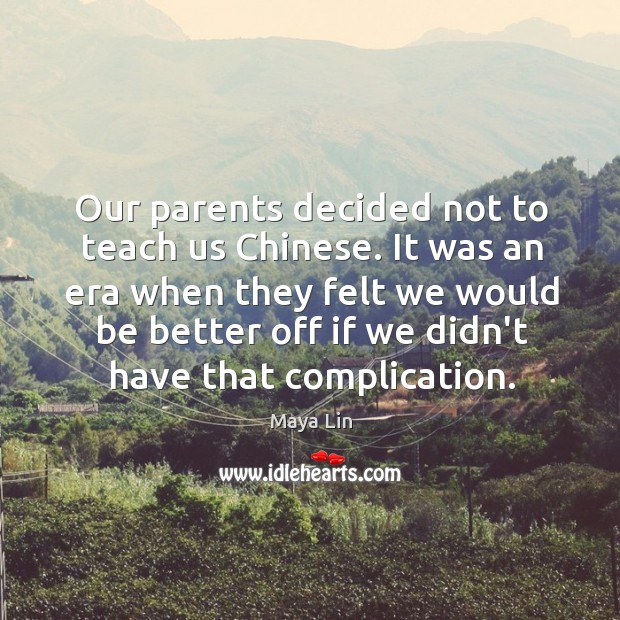 Our parents decided not to teach us Chinese. It was an era Maya Lin Picture Quote