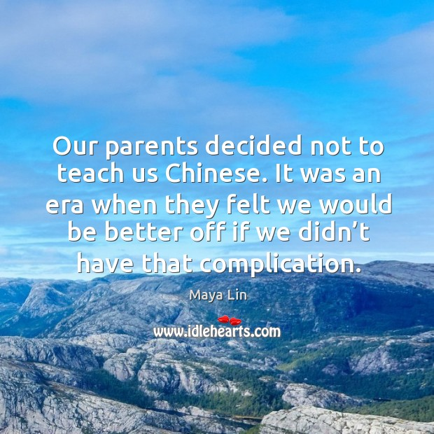 Our parents decided not to teach us chinese. Maya Lin Picture Quote