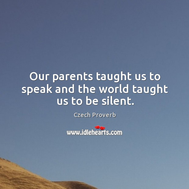 Our parents taught us to speak and the world taught us to be silent. Czech Proverbs Image