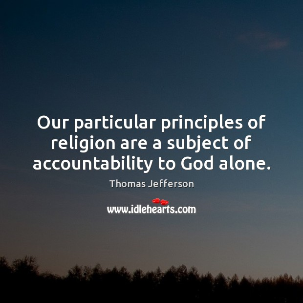 Our particular principles of religion are a subject of accountability to God alone. Image