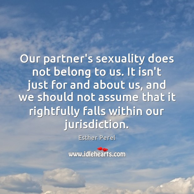 Our partner's sexuality does not belong to us. It isn't just for Esther Perel Picture Quote