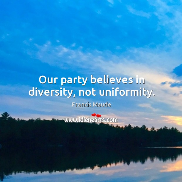 Our party believes in diversity, not uniformity. Image