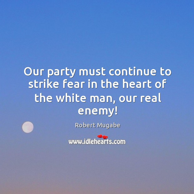 Our party must continue to strike fear in the heart of the white man, our real enemy! Robert Mugabe Picture Quote