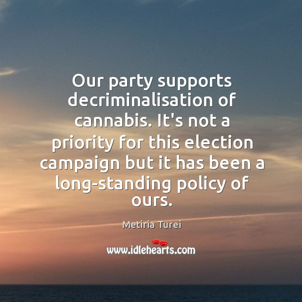 Our party supports decriminalisation of cannabis. It's not a priority for this Image
