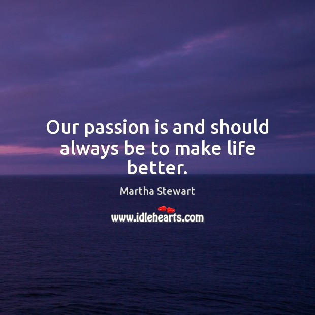Our passion is and should always be to make life better. Martha Stewart Picture Quote