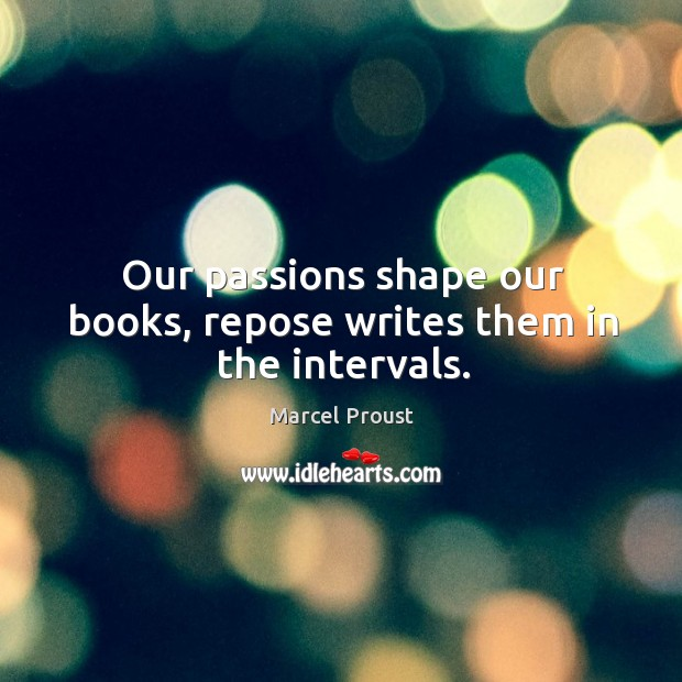 Our passions shape our books, repose writes them in the intervals. Image