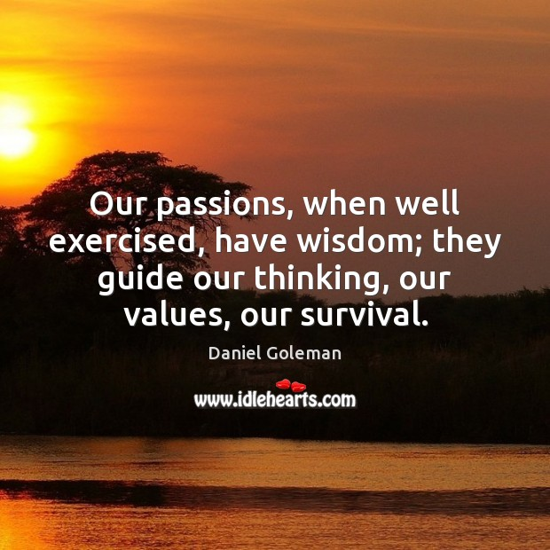 Our passions, when well exercised, have wisdom; they guide our thinking, our Daniel Goleman Picture Quote