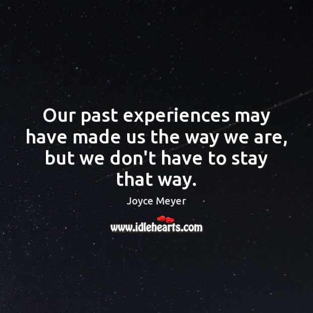 Our past experiences may have made us the way we are, but we don't have to stay that way. Joyce Meyer Picture Quote