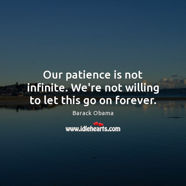 Our patience is not infinite. We're not willing to let this go on forever. Patience Quotes Image