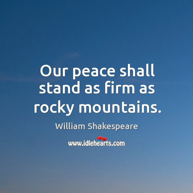 Our peace shall stand as firm as rocky mountains. Image