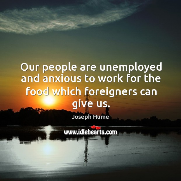 Our people are unemployed and anxious to work for the food which foreigners can give us. Image