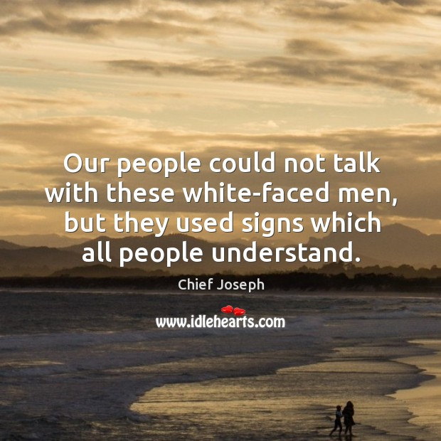 Our people could not talk with these white-faced men, but they used signs which all people understand. Chief Joseph Picture Quote