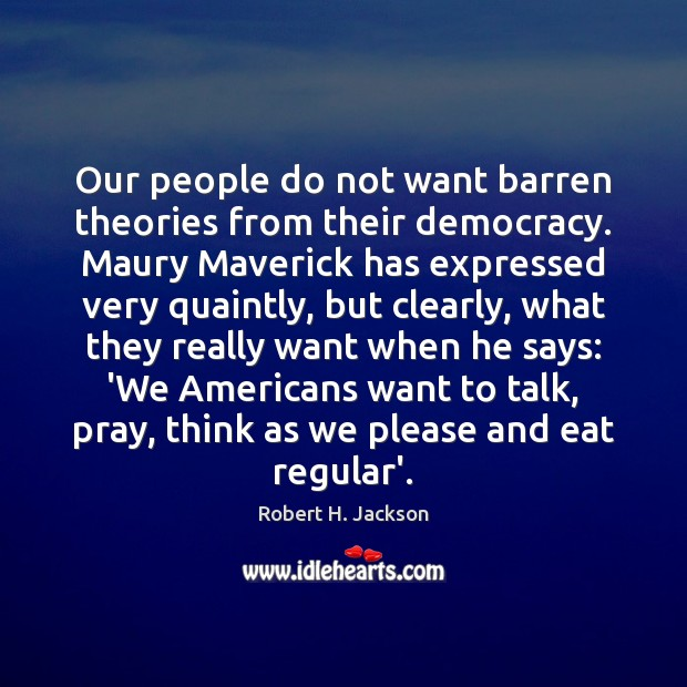 Our people do not want barren theories from their democracy. Maury Maverick Robert H. Jackson Picture Quote