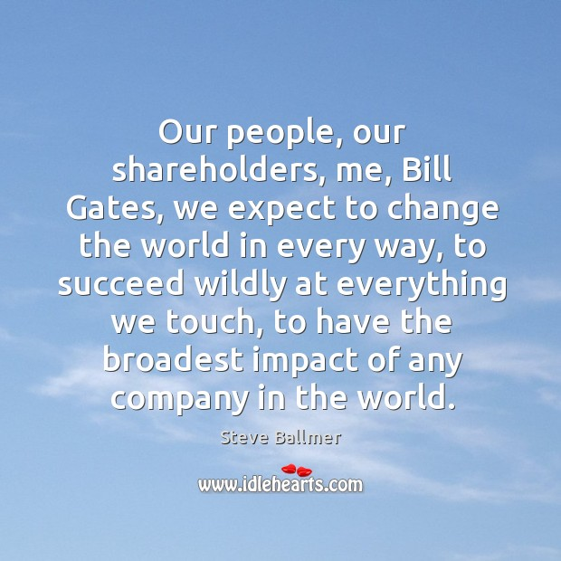 Our people, our shareholders, me, bill gates, we expect to change the world in every way Image