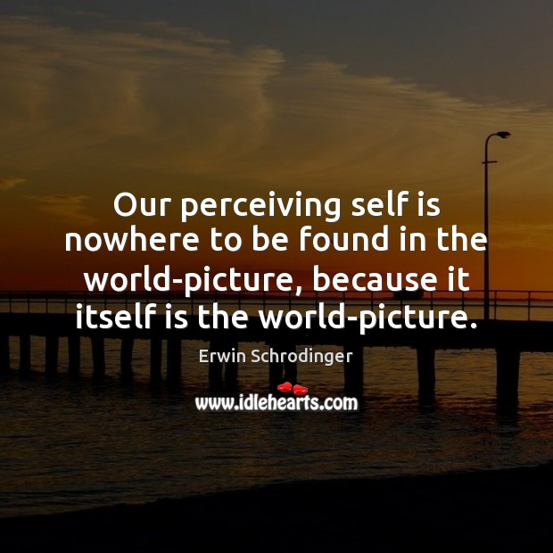 Our perceiving self is nowhere to be found in the world-picture, because Erwin Schrodinger Picture Quote
