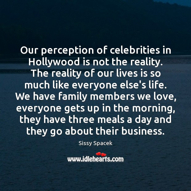 Our perception of celebrities in Hollywood is not the reality. The reality Sissy Spacek Picture Quote