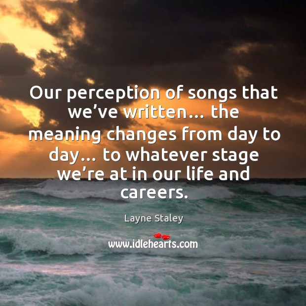 Our perception of songs that we've written… the meaning changes from day to day… Layne Staley Picture Quote