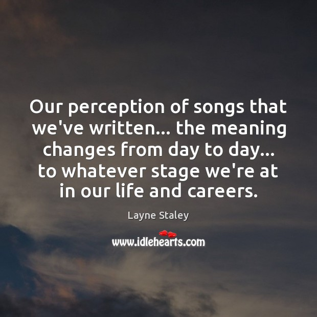 Our perception of songs that we've written… the meaning changes from day Layne Staley Picture Quote