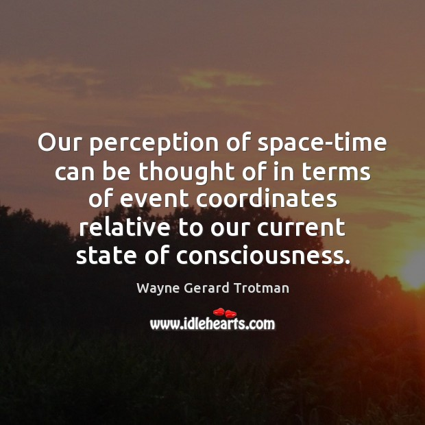 Our perception of space-time can be thought of in terms of event Wayne Gerard Trotman Picture Quote