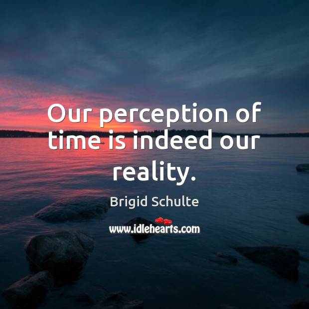 Image, Our perception of time is indeed our reality.
