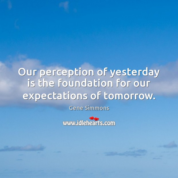 Our perception of yesterday is the foundation for our expectations of tomorrow. Gene Simmons Picture Quote