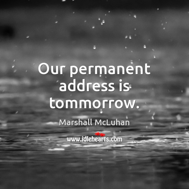 Our permanent address is tommorrow. Marshall McLuhan Picture Quote