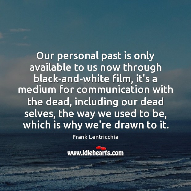 Our personal past is only available to us now through black-and-white film, Past Quotes Image