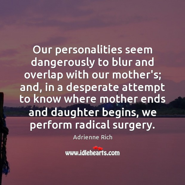 Our personalities seem dangerously to blur and overlap with our mother's; and, Adrienne Rich Picture Quote