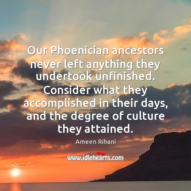 Our Phoenician ancestors never left anything they undertook unfinished. Consider what they Ameen Rihani Picture Quote