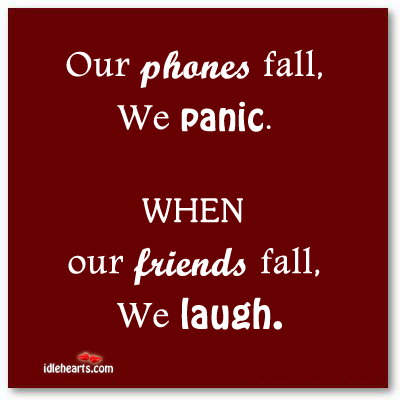 Our Phones Fall, We Panic. When Our Friends Fall…