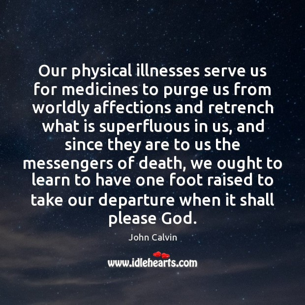 Our physical illnesses serve us for medicines to purge us from worldly John Calvin Picture Quote