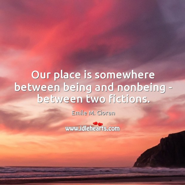 Our place is somewhere between being and nonbeing – between two fictions. Image