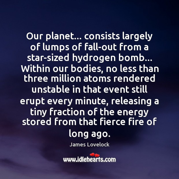 Image, Our planet… consists largely of lumps of fall-out from a star-sized hydrogen