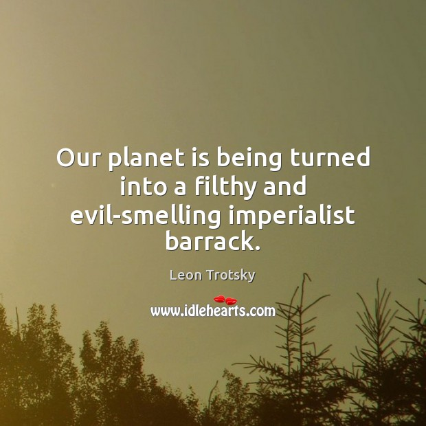 Our planet is being turned into a filthy and evil-smelling imperialist barrack. Leon Trotsky Picture Quote