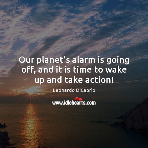 Our planet's alarm is going off, and it is time to wake up and take action! Leonardo DiCaprio Picture Quote