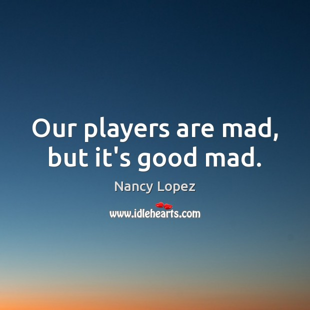 Our players are mad, but it's good mad. Image