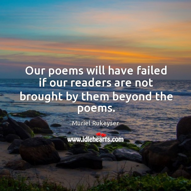 Our poems will have failed if our readers are not brought by them beyond the poems. Muriel Rukeyser Picture Quote