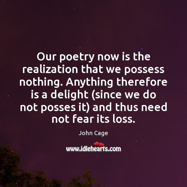 Our poetry now is the realization that we possess nothing. Anything therefore Image