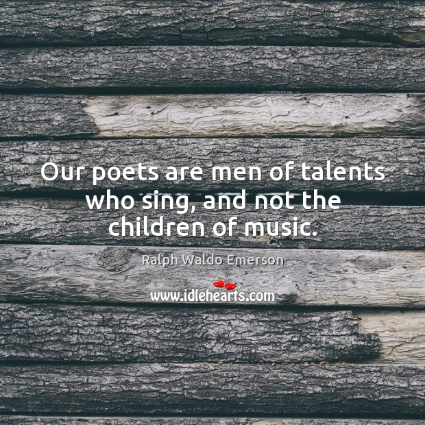 Image, Our poets are men of talents who sing, and not the children of music.