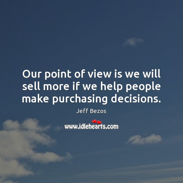 Our point of view is we will sell more if we help people make purchasing decisions. Jeff Bezos Picture Quote