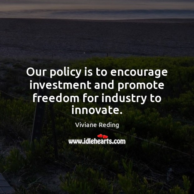 Image, Our policy is to encourage investment and promote freedom for industry to innovate.