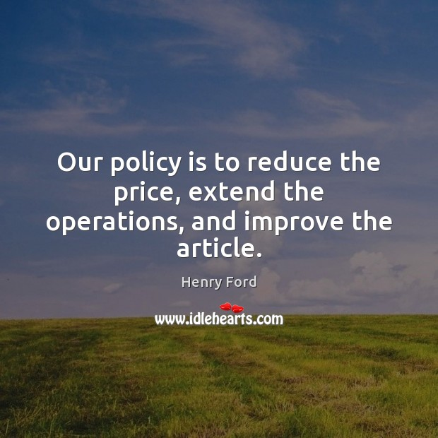 Image, Our policy is to reduce the price, extend the operations, and improve the article.