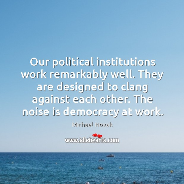 Image, Our political institutions work remarkably well. They are designed to clang against each other.